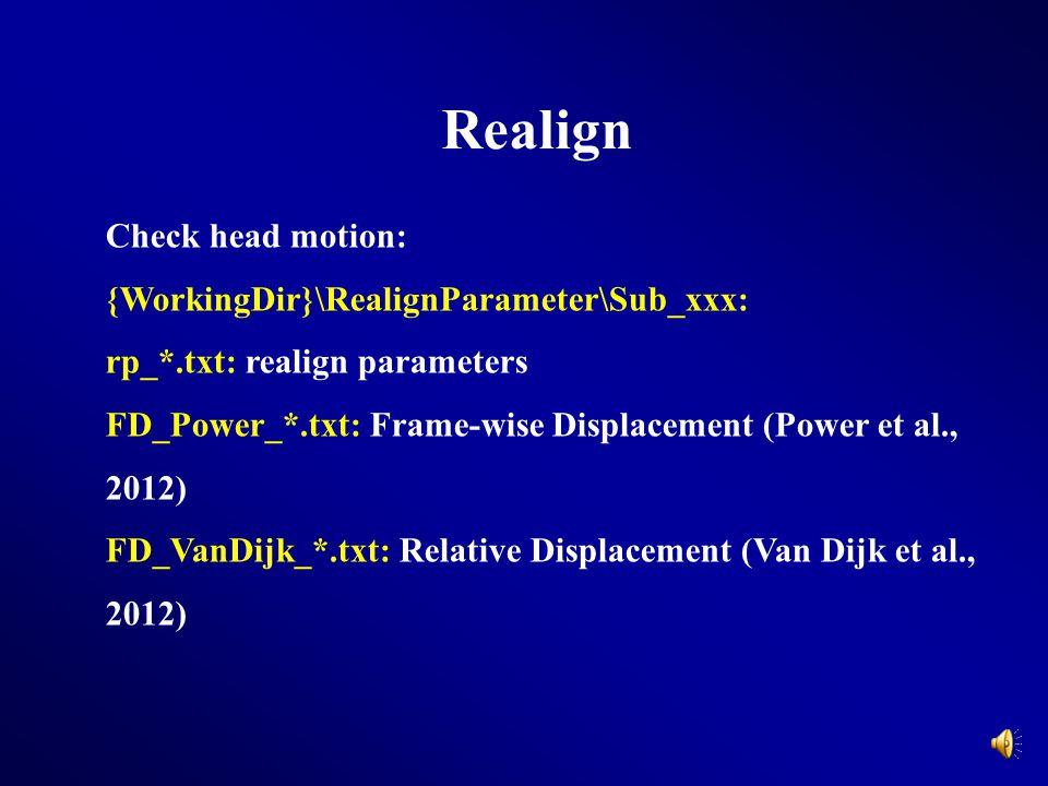 Realign Check head motion: {WorkingDir}\RealignParameter\Sub_xxx: rp_*.txt: realign parameters FD_Power_*.txt: Frame-wise Displacement (Power et al.,