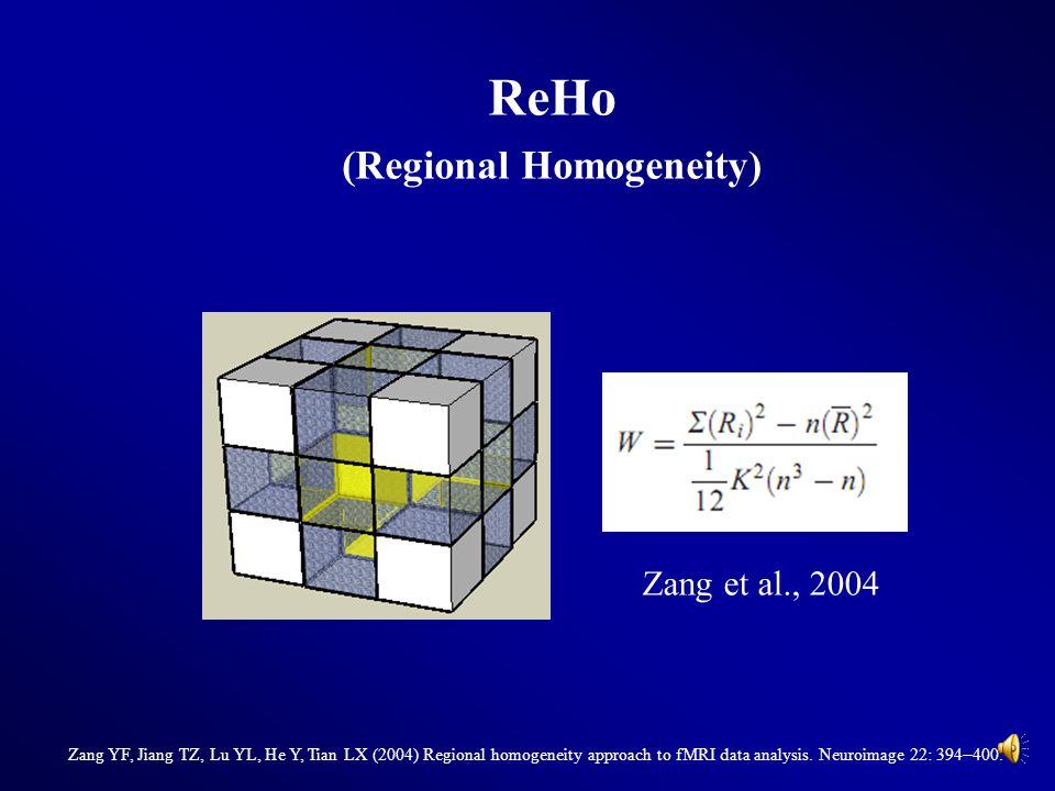 ReHo (Regional Homogeneity) Zang et al., 2004 Zang YF, Jiang TZ, Lu YL, He Y, Tian LX (2004) Regional homogeneity approach to fMRI data analysis. Neur