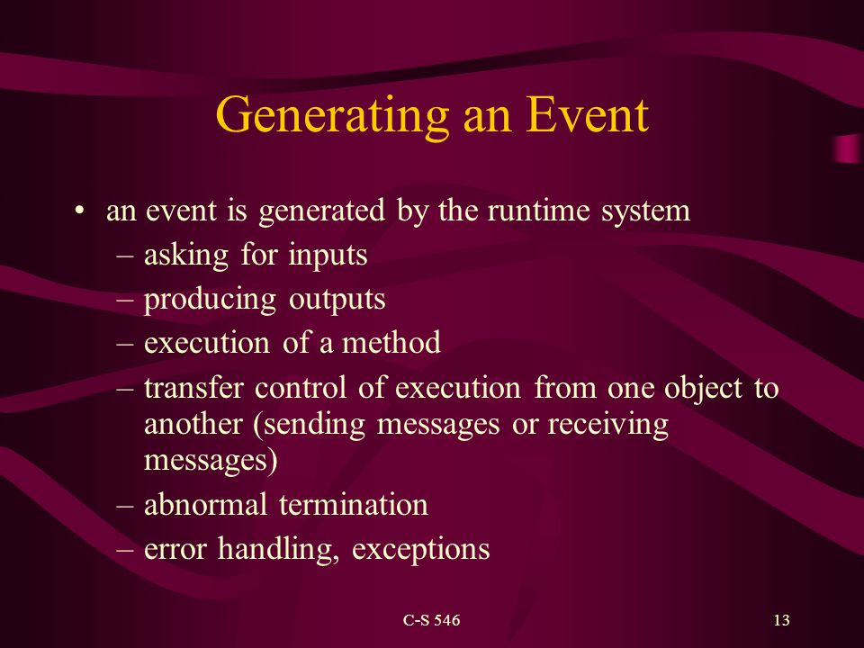 C-S 54613 Generating an Event an event is generated by the runtime system –asking for inputs –producing outputs –execution of a method –transfer control of execution from one object to another (sending messages or receiving messages) –abnormal termination –error handling, exceptions