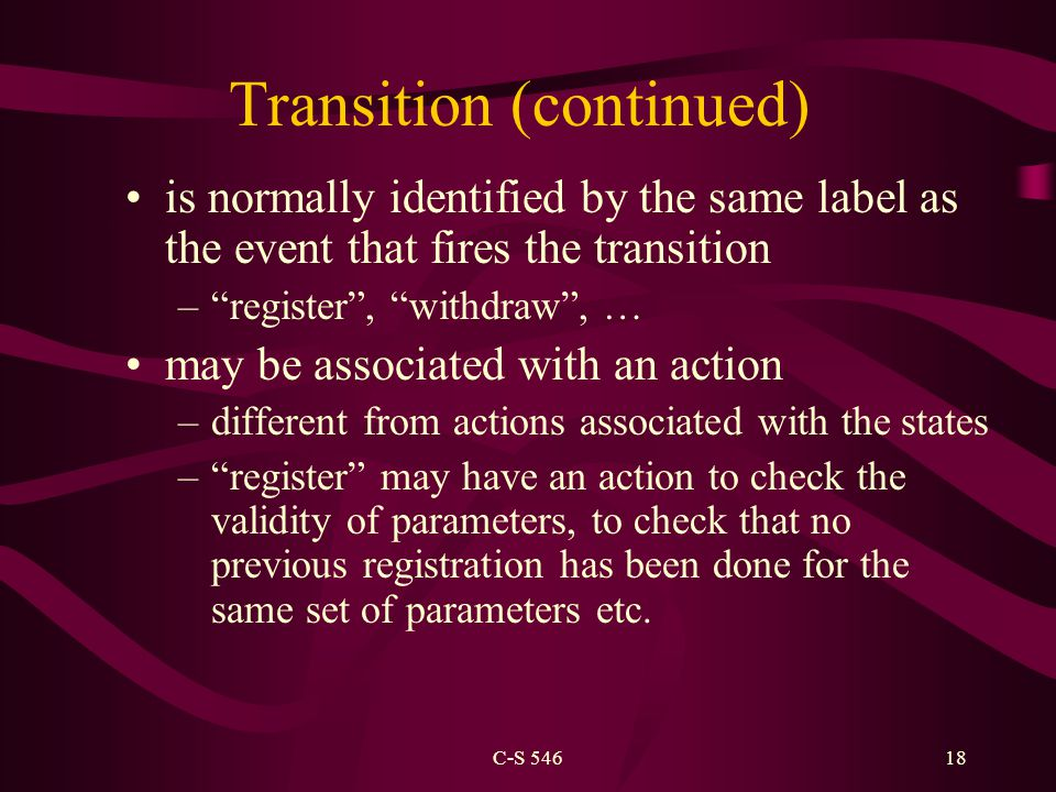 C-S 54618 Transition (continued) is normally identified by the same label as the event that fires the transition – register , withdraw , … may be associated with an action –different from actions associated with the states – register may have an action to check the validity of parameters, to check that no previous registration has been done for the same set of parameters etc.