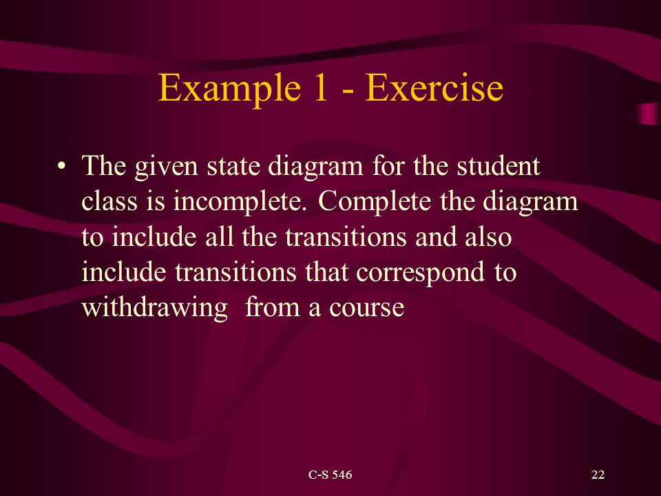 C-S 54622 Example 1 - Exercise The given state diagram for the student class is incomplete.