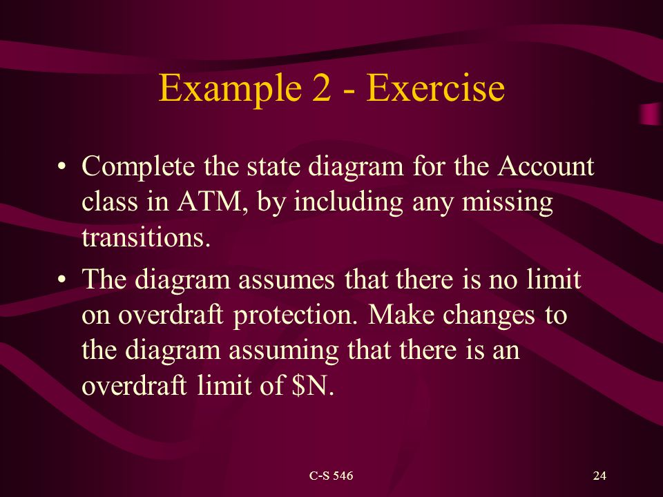 C-S 54624 Example 2 - Exercise Complete the state diagram for the Account class in ATM, by including any missing transitions. The diagram assumes that