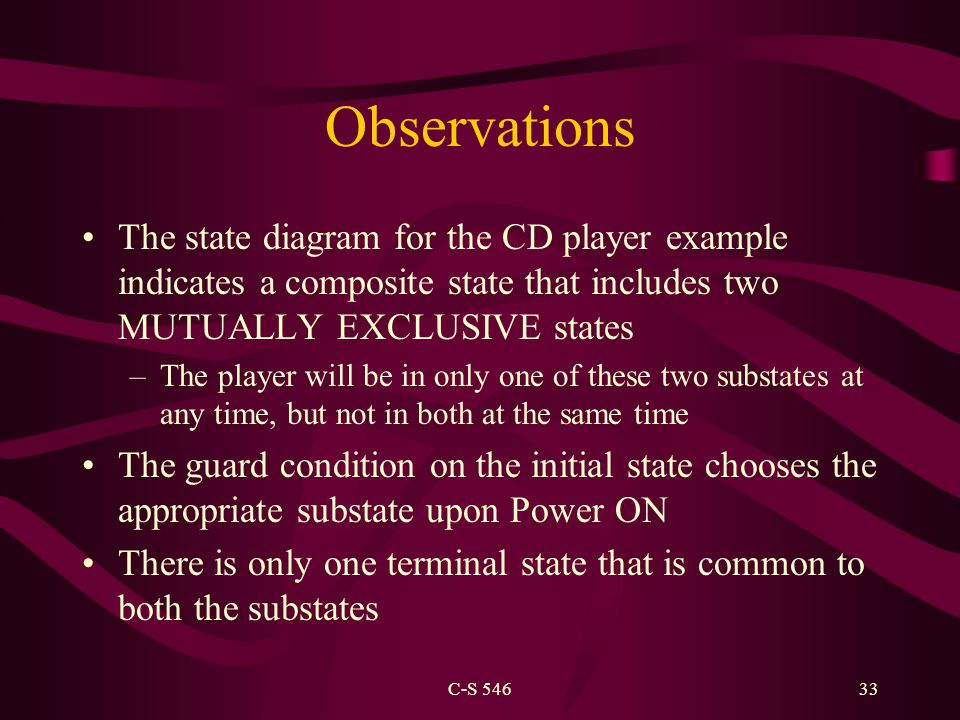 C-S 54633 Observations The state diagram for the CD player example indicates a composite state that includes two MUTUALLY EXCLUSIVE states –The player