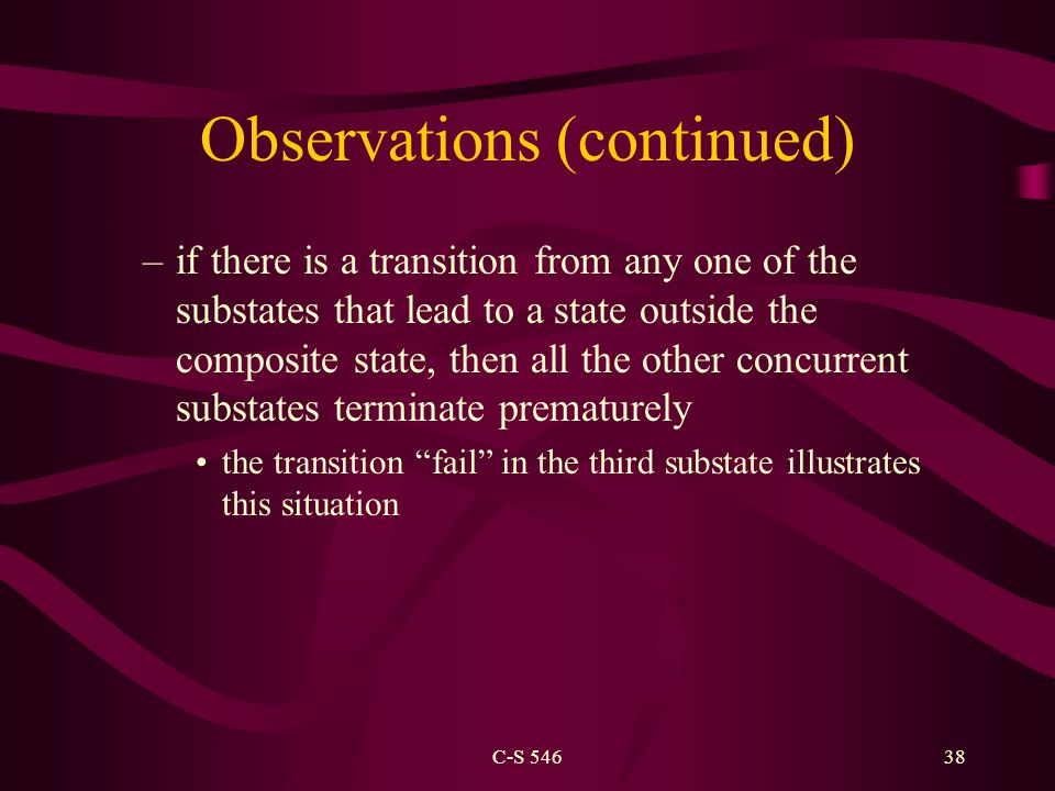C-S 54638 Observations (continued) –if there is a transition from any one of the substates that lead to a state outside the composite state, then all the other concurrent substates terminate prematurely the transition fail in the third substate illustrates this situation
