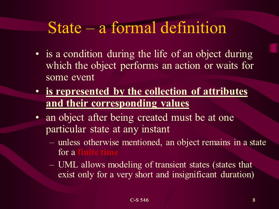C-S 5468 State – a formal definition is a condition during the life of an object during which the object performs an action or waits for some event is represented by the collection of attributes and their corresponding values an object after being created must be at one particular state at any instant –unless otherwise mentioned, an object remains in a state for a finite time –UML allows modeling of transient states (states that exist only for a very short and insignificant duration)