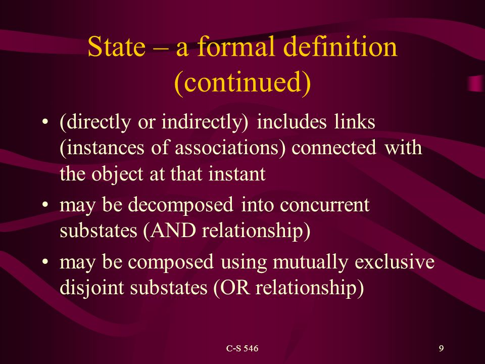 C-S 5469 State – a formal definition (continued) (directly or indirectly) includes links (instances of associations) connected with the object at that instant may be decomposed into concurrent substates (AND relationship) may be composed using mutually exclusive disjoint substates (OR relationship)