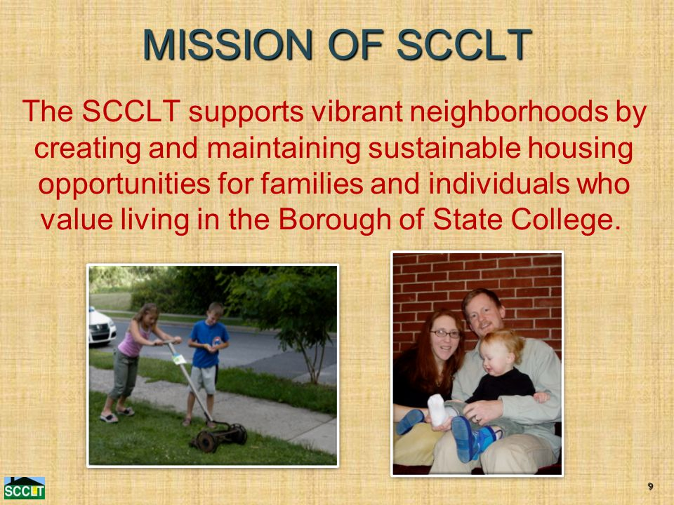 MISSION OF SCCLT The SCCLT supports vibrant neighborhoods by creating and maintaining sustainable housing opportunities for families and individuals who value living in the Borough of State College.