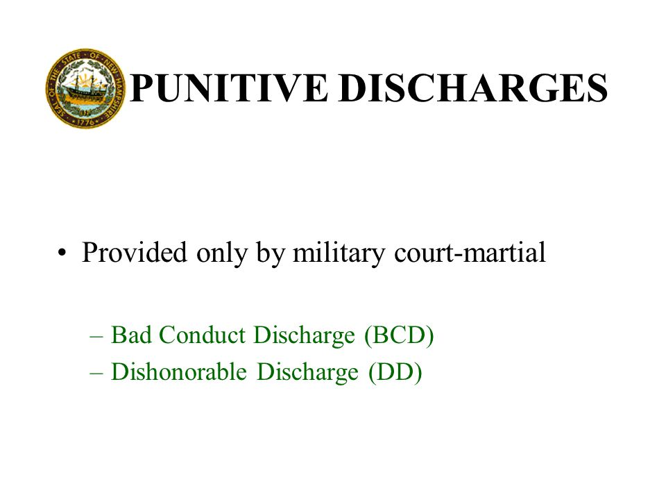PUNITIVE DISCHARGES Provided only by military court-martial –Bad Conduct Discharge (BCD) –Dishonorable Discharge (DD)