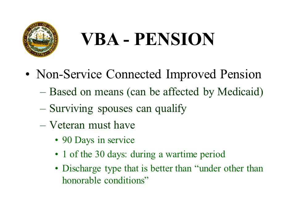 VBA - PENSION Non-Service Connected Improved Pension –Based on means (can be affected by Medicaid) –Surviving spouses can qualify –Veteran must have 90 Days in service 1 of the 30 days: during a wartime period Discharge type that is better than under other than honorable conditions