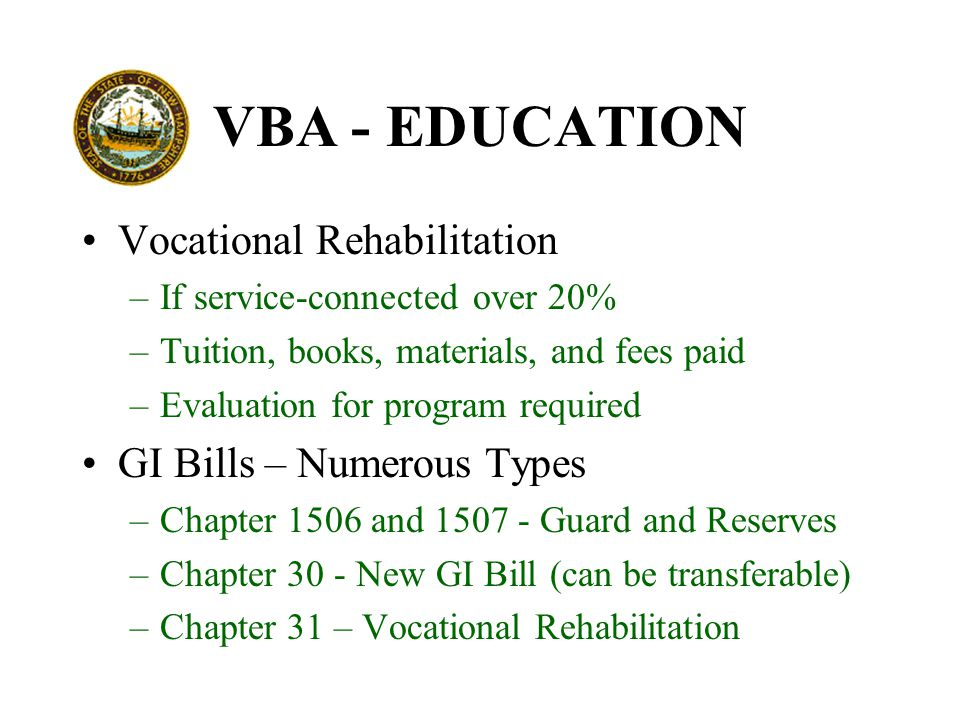 VBA - EDUCATION Vocational Rehabilitation –If service-connected over 20% –Tuition, books, materials, and fees paid –Evaluation for program required GI Bills – Numerous Types –Chapter 1506 and 1507 - Guard and Reserves –Chapter 30 - New GI Bill (can be transferable) –Chapter 31 – Vocational Rehabilitation