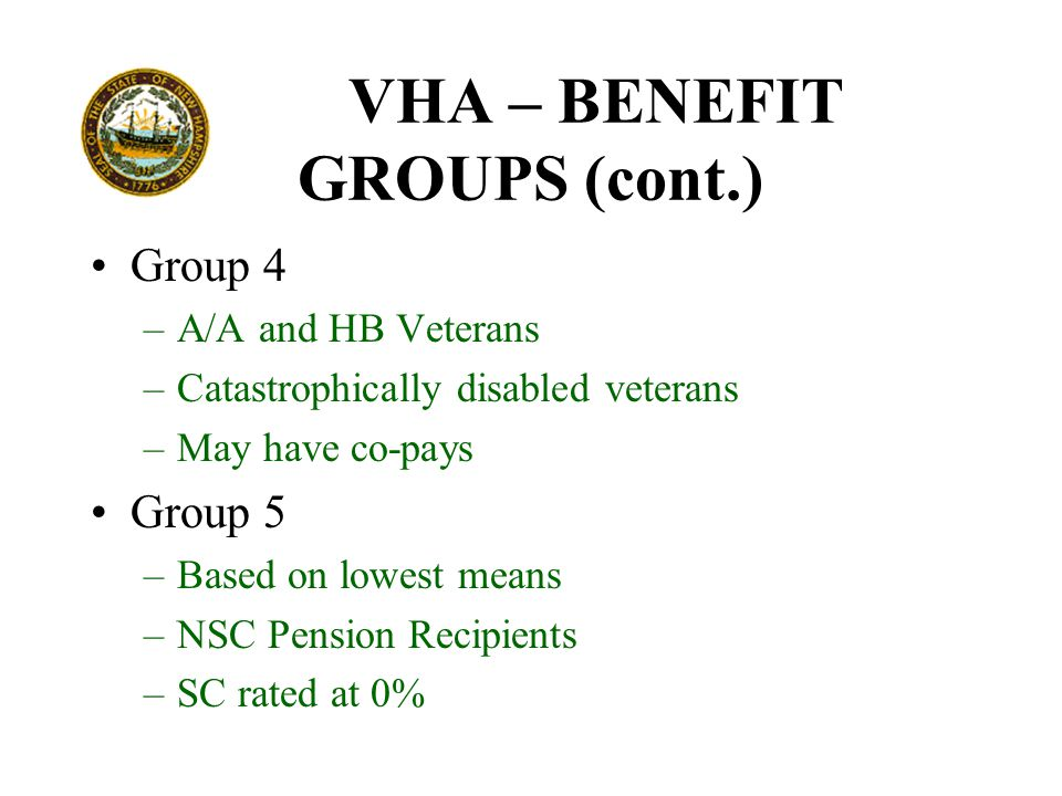 VHA – BENEFIT GROUPS (cont.) Group 4 –A/A and HB Veterans –Catastrophically disabled veterans –May have co-pays Group 5 –Based on lowest means –NSC Pension Recipients –SC rated at 0%