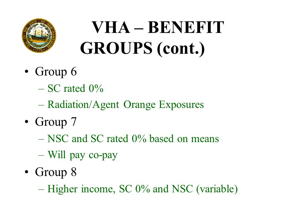 VHA – BENEFIT GROUPS (cont.) Group 6 –SC rated 0% –Radiation/Agent Orange Exposures Group 7 –NSC and SC rated 0% based on means –Will pay co-pay Group 8 –Higher income, SC 0% and NSC (variable)
