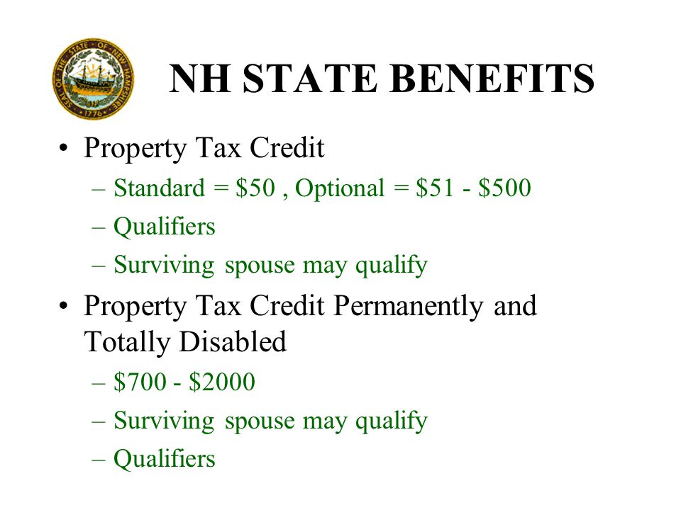 NH STATE BENEFITS Property Tax Credit –Standard = $50, Optional = $51 - $500 –Qualifiers –Surviving spouse may qualify Property Tax Credit Permanently and Totally Disabled –$700 - $2000 –Surviving spouse may qualify –Qualifiers