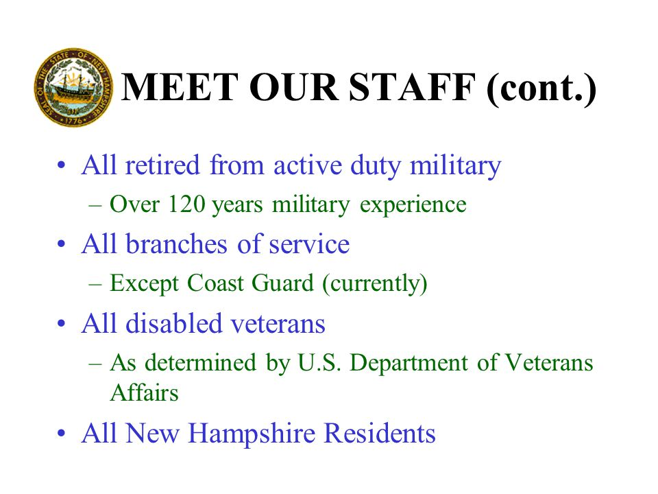 MEET OUR STAFF (cont.) All retired from active duty military –Over 120 years military experience All branches of service –Except Coast Guard (currently) All disabled veterans –As determined by U.S.