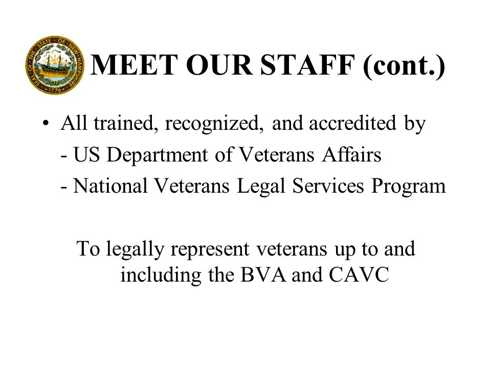 MEET OUR STAFF (cont.) All trained, recognized, and accredited by - US Department of Veterans Affairs - National Veterans Legal Services Program To legally represent veterans up to and including the BVA and CAVC