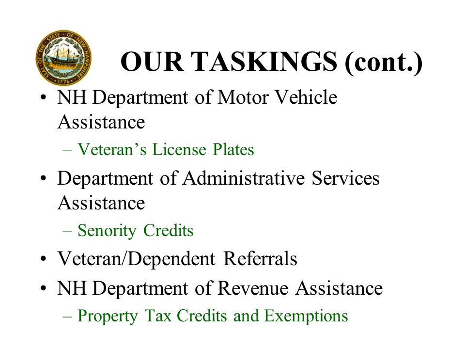 OUR TASKINGS (cont.) NH Department of Motor Vehicle Assistance –Veteran's License Plates Department of Administrative Services Assistance –Senority Credits Veteran/Dependent Referrals NH Department of Revenue Assistance –Property Tax Credits and Exemptions