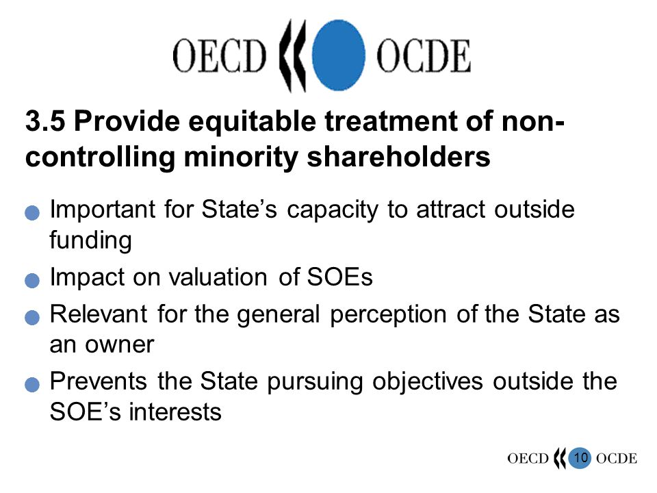 10 3.5 Provide equitable treatment of non- controlling minority shareholders Important for State's capacity to attract outside funding Impact on valuation of SOEs Relevant for the general perception of the State as an owner Prevents the State pursuing objectives outside the SOE's interests