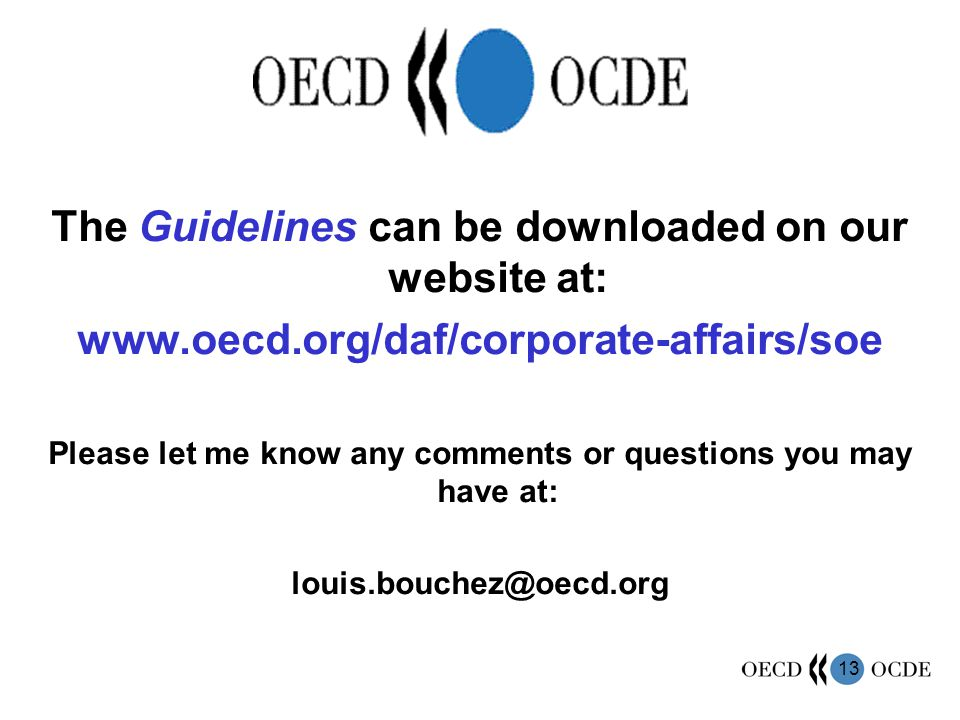 13 The Guidelines can be downloaded on our website at: www.oecd.org/daf/corporate-affairs/soe Please let me know any comments or questions you may have at: louis.bouchez@oecd.org