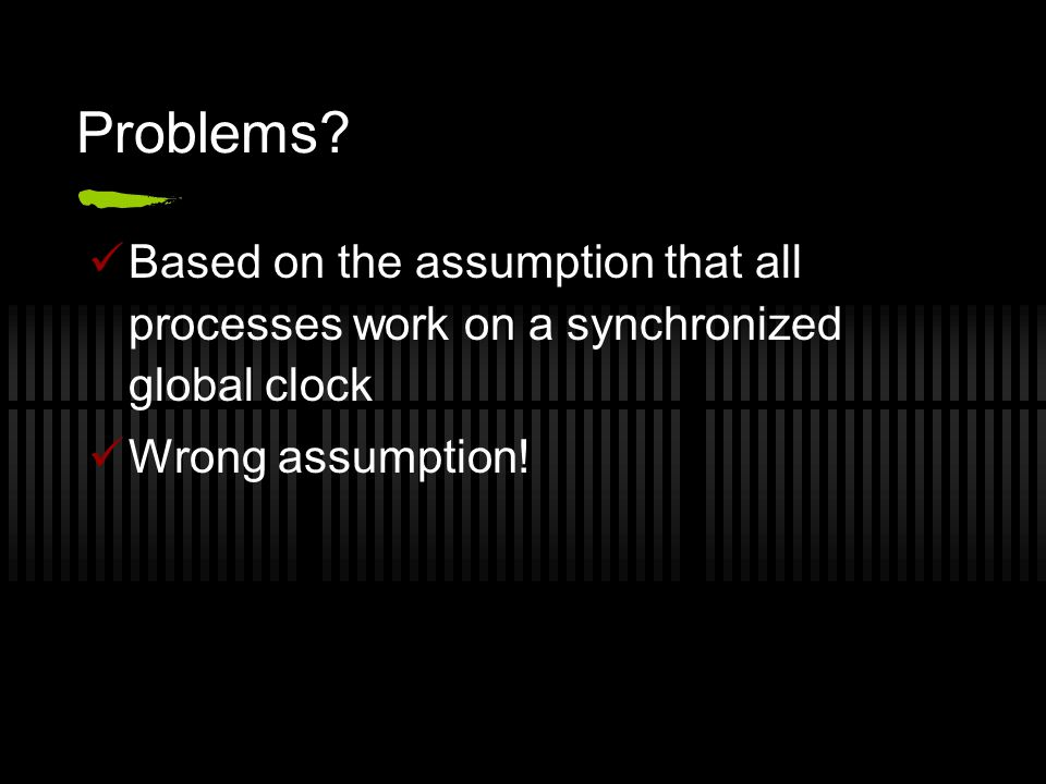 Problems? Based on the assumption that all processes work on a synchronized global clock Wrong assumption!