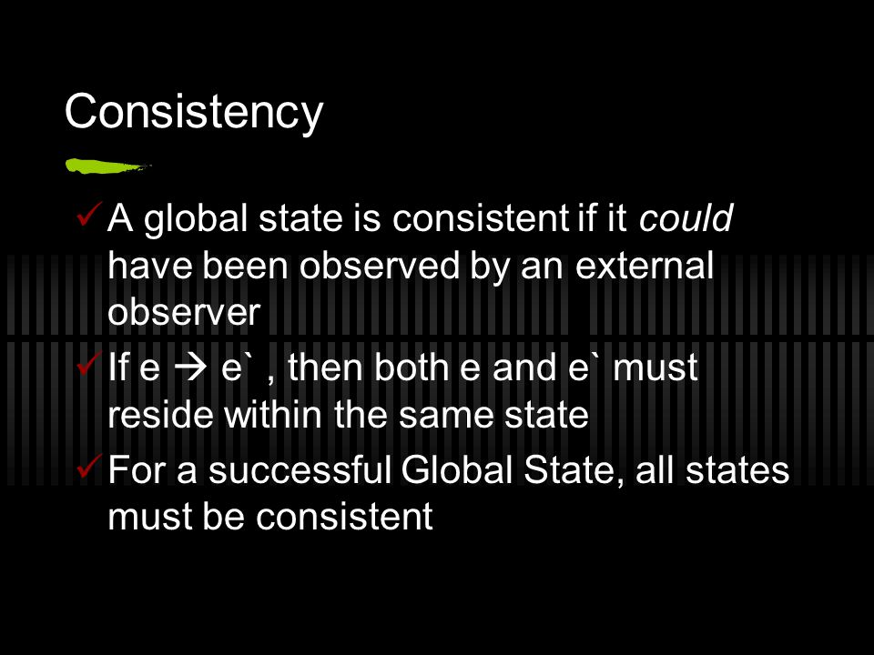Consistency A global state is consistent if it could have been observed by an external observer If e  e`, then both e and e` must reside within the same state For a successful Global State, all states must be consistent