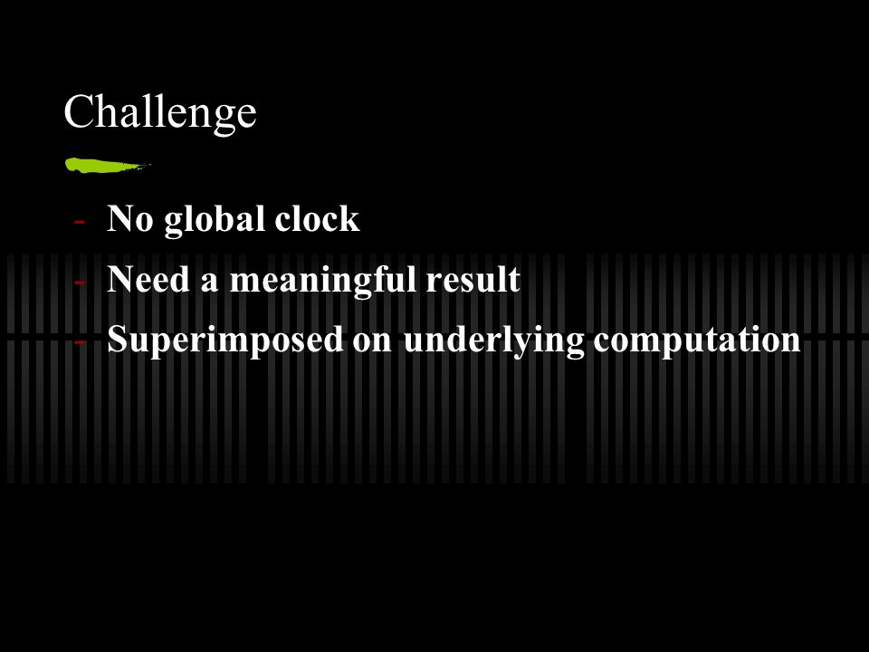 Challenge -No global clock -Need a meaningful result -Superimposed on underlying computation
