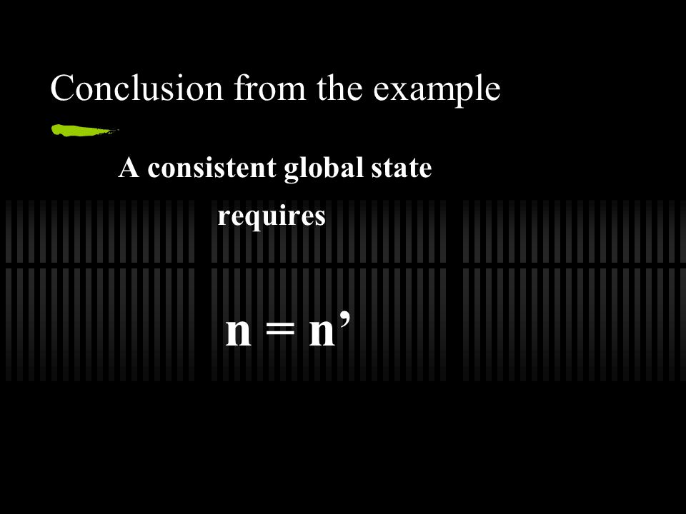 Conclusion from the example A consistent global state requires n = n'