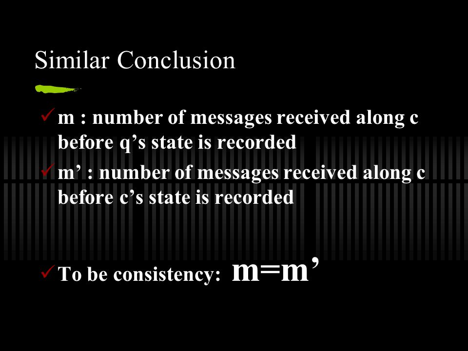 Similar Conclusion m : number of messages received along c before q's state is recorded m' : number of messages received along c before c's state is recorded To be consistency: m=m'