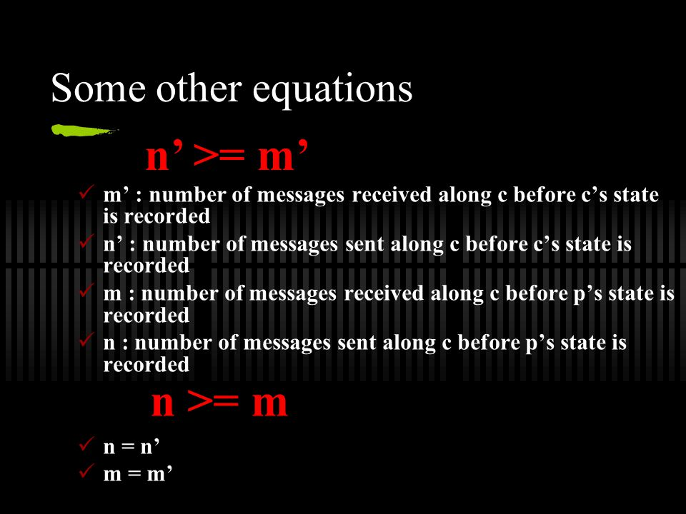 Some other equations m' : number of messages received along c before c's state is recorded n' : number of messages sent along c before c's state is recorded m : number of messages received along c before p's state is recorded n : number of messages sent along c before p's state is recorded n = n' m = m' n' >= m' n >= m