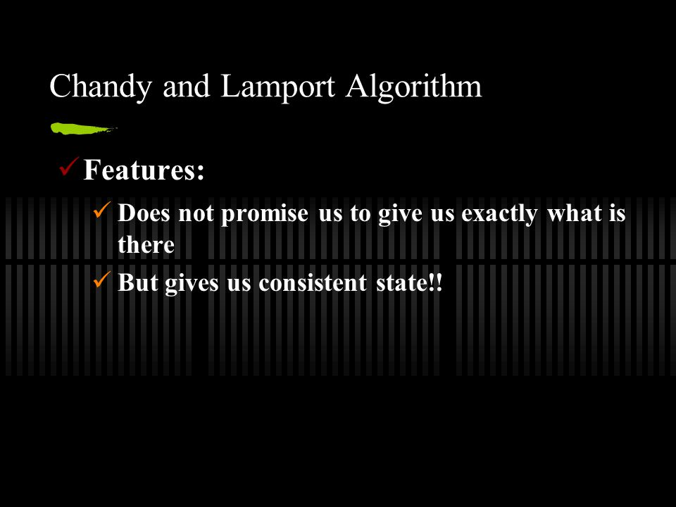 Chandy and Lamport Algorithm Features: Does not promise us to give us exactly what is there But gives us consistent state!!