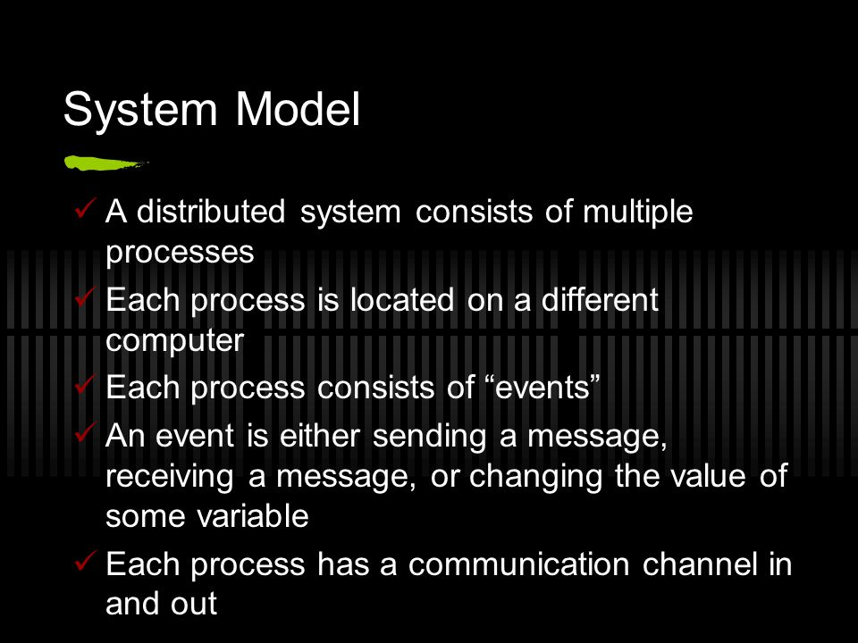 System Model A distributed system consists of multiple processes Each process is located on a different computer Each process consists of events An event is either sending a message, receiving a message, or changing the value of some variable Each process has a communication channel in and out