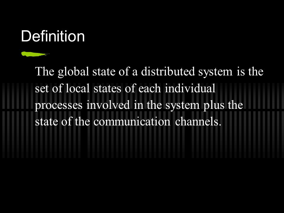 Definition The global state of a distributed system is the set of local states of each individual processes involved in the system plus the state of the communication channels.