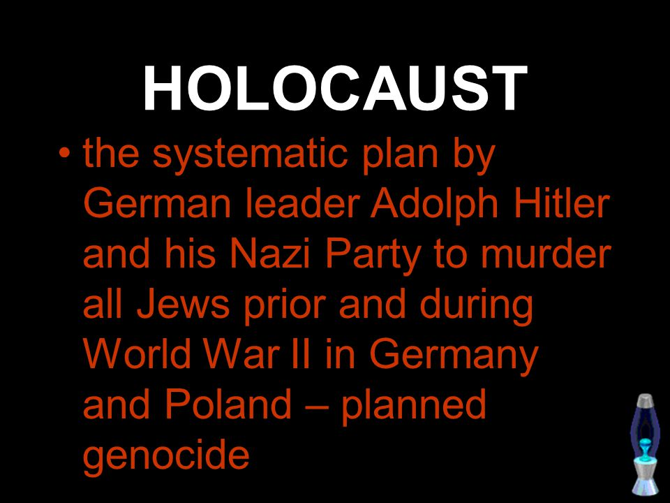 HOLOCAUST the systematic plan by German leader Adolph Hitler and his Nazi Party to murder all Jews prior and during World War II in Germany and Poland