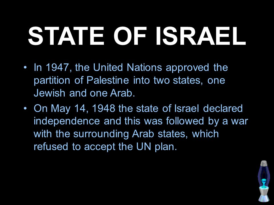 STATE OF ISRAEL In 1947, the United Nations approved the partition of Palestine into two states, one Jewish and one Arab. On May 14, 1948 the state of