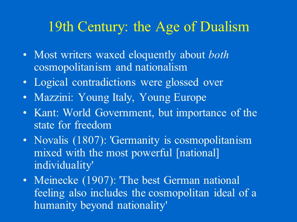 19th Century: the Age of Dualism Most writers waxed eloquently about both cosmopolitanism and nationalism Logical contradictions were glossed over Mazzini: Young Italy, Young Europe Kant: World Government, but importance of the state for freedom Novalis (1807): Germanity is cosmopolitanism mixed with the most powerful [national] individuality Meinecke (1907): The best German national feeling also includes the cosmopolitan ideal of a humanity beyond nationality