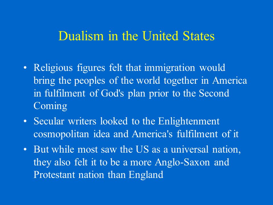 Dualism in the United States Religious figures felt that immigration would bring the peoples of the world together in America in fulfilment of God s plan prior to the Second Coming Secular writers looked to the Enlightenment cosmopolitan idea and America s fulfilment of it But while most saw the US as a universal nation, they also felt it to be a more Anglo-Saxon and Protestant nation than England