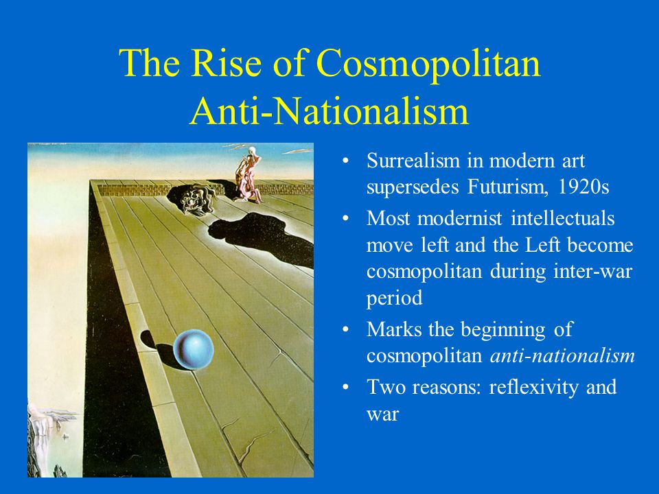 The Rise of Cosmopolitan Anti-Nationalism Surrealism in modern art supersedes Futurism, 1920s Most modernist intellectuals move left and the Left become cosmopolitan during inter-war period Marks the beginning of cosmopolitan anti-nationalism Two reasons: reflexivity and war