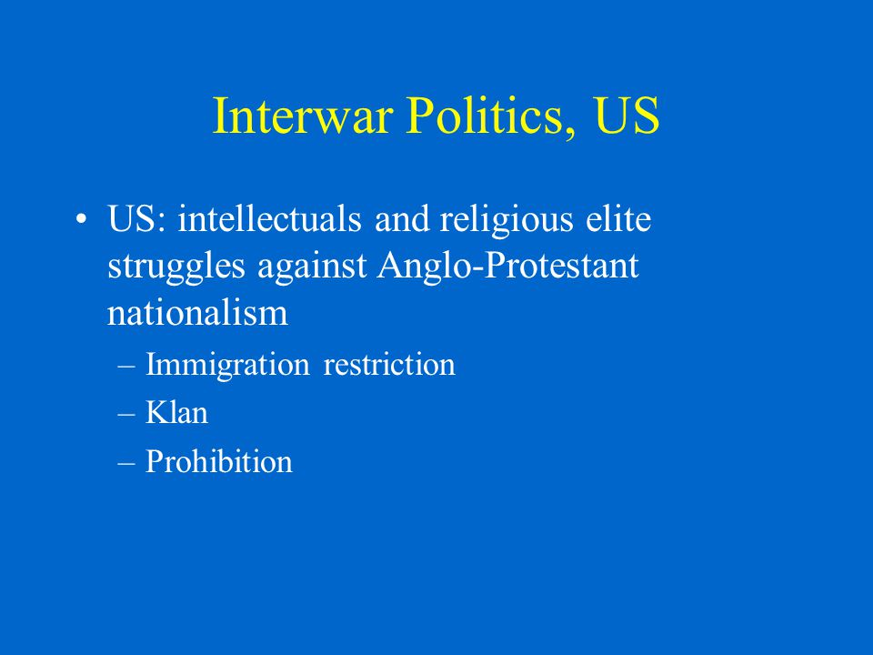 Interwar Politics, US US: intellectuals and religious elite struggles against Anglo-Protestant nationalism –Immigration restriction –Klan –Prohibition