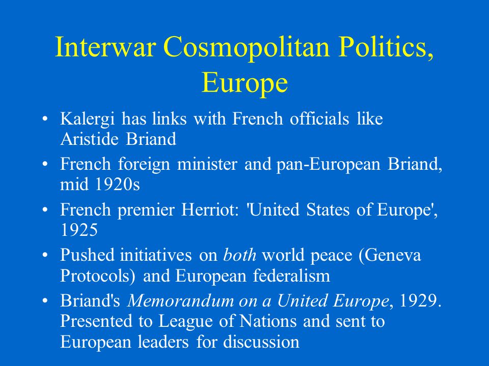 Interwar Cosmopolitan Politics, Europe Kalergi has links with French officials like Aristide Briand French foreign minister and pan-European Briand, mid 1920s French premier Herriot: United States of Europe , 1925 Pushed initiatives on both world peace (Geneva Protocols) and European federalism Briand s Memorandum on a United Europe, 1929.