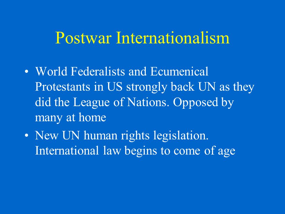Postwar Internationalism World Federalists and Ecumenical Protestants in US strongly back UN as they did the League of Nations.