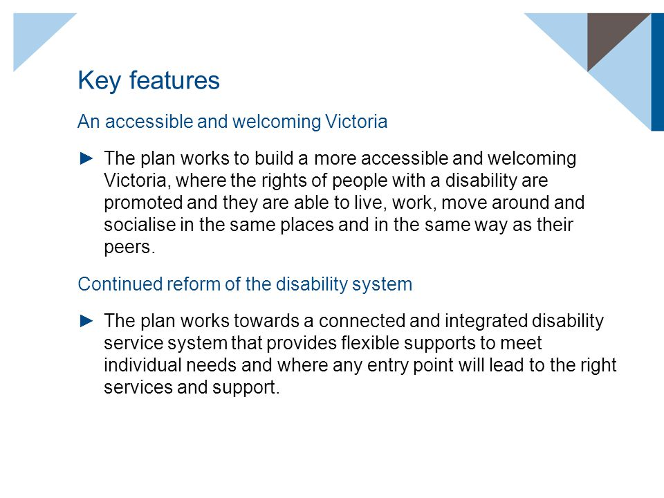 Key features An accessible and welcoming Victoria ►The plan works to build a more accessible and welcoming Victoria, where the rights of people with a disability are promoted and they are able to live, work, move around and socialise in the same places and in the same way as their peers.