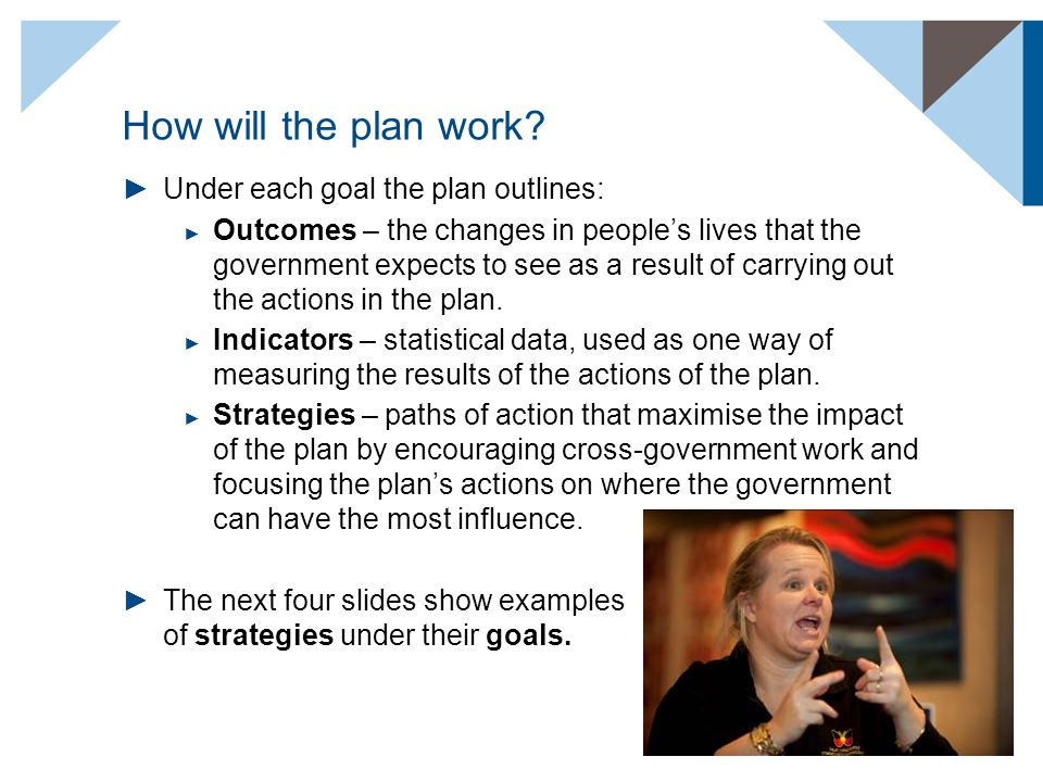 How will the plan work? ►Under each goal the plan outlines: ► Outcomes – the changes in people's lives that the government expects to see as a result