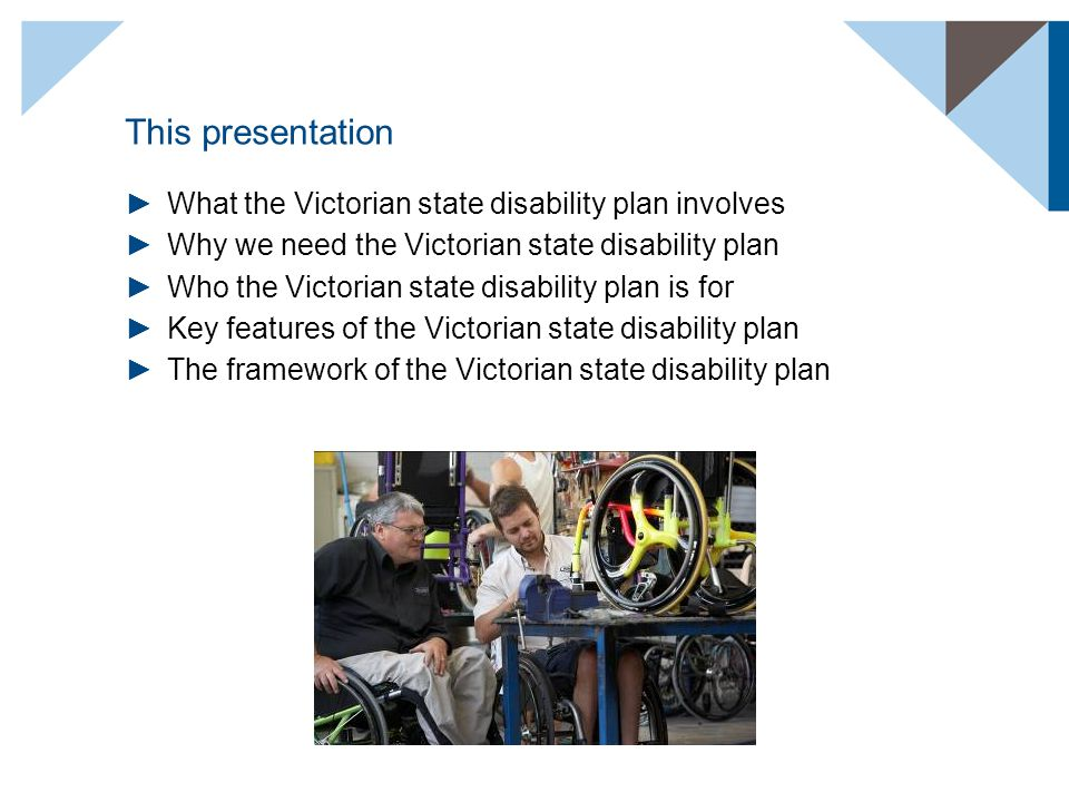 This presentation ►What the Victorian state disability plan involves ►Why we need the Victorian state disability plan ►Who the Victorian state disability plan is for ►Key features of the Victorian state disability plan ►The framework of the Victorian state disability plan