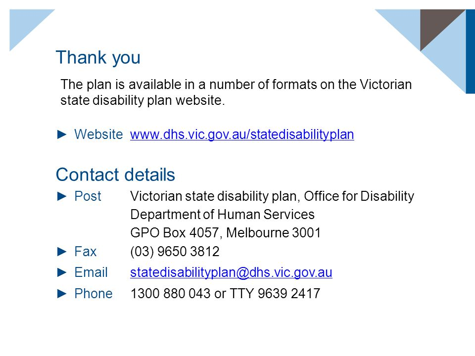 Thank you ►Websitewww.dhs.vic.gov.au/statedisabilityplanwww.dhs.vic.gov.au/statedisabilityplan Contact details ►PostVictorian state disability plan, O
