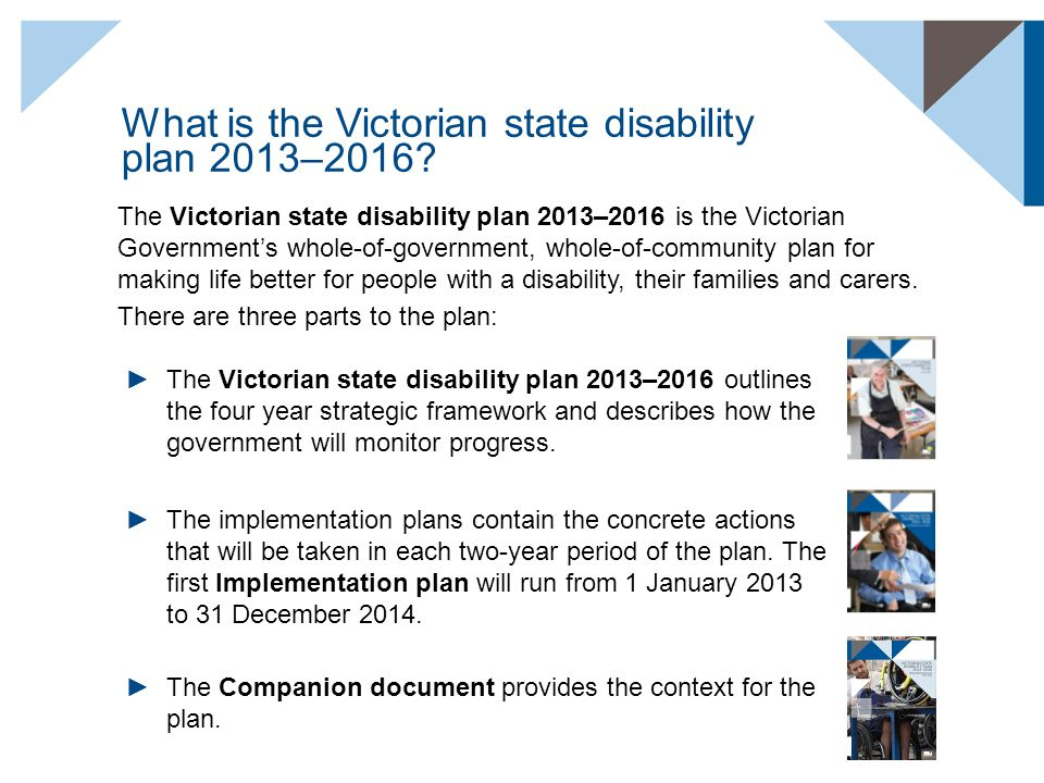 What is the Victorian state disability plan 2013–2016? The Victorian state disability plan 2013–2016 is the Victorian Government's whole-of-government