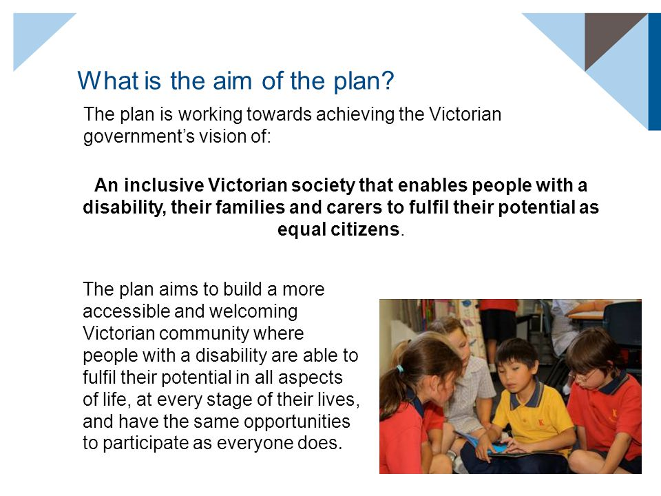 What is the aim of the plan? The plan is working towards achieving the Victorian government's vision of: The plan aims to build a more accessible and
