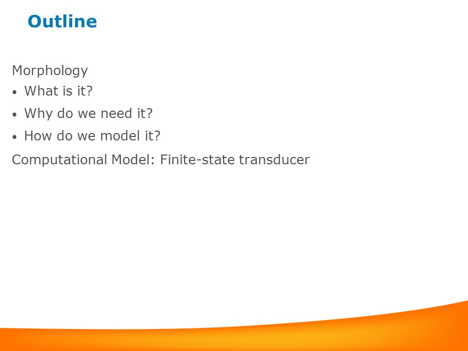 Outline Morphology What is it? Why do we need it? How do we model it? Computational Model: Finite-state transducer