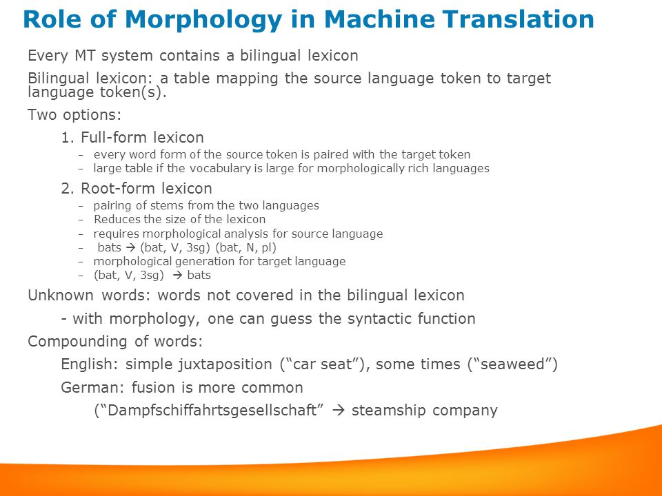 Role of Morphology in Machine Translation Every MT system contains a bilingual lexicon Bilingual lexicon:a table mapping the source language token to