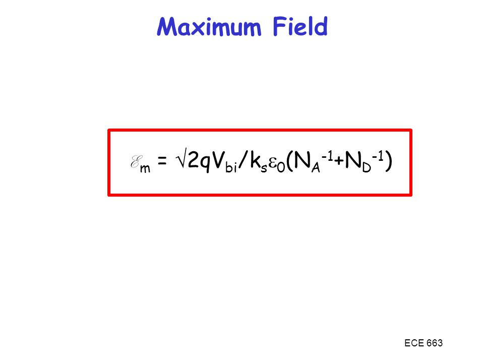 ECE 663 Maximum Field E m =  2qV bi /k s  0 (N A -1 +N D -1 )