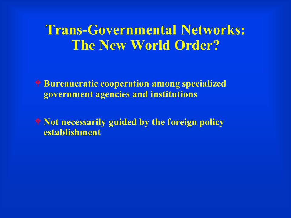 Trans-Governmental Networks: The New World Order.