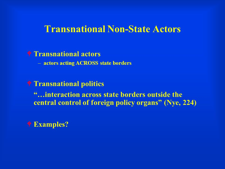 Transnational Non-State Actors  Transnational actors –actors acting ACROSS state borders  Transnational politics …interaction across state borders outside the central control of foreign policy organs (Nye, 224)  Examples